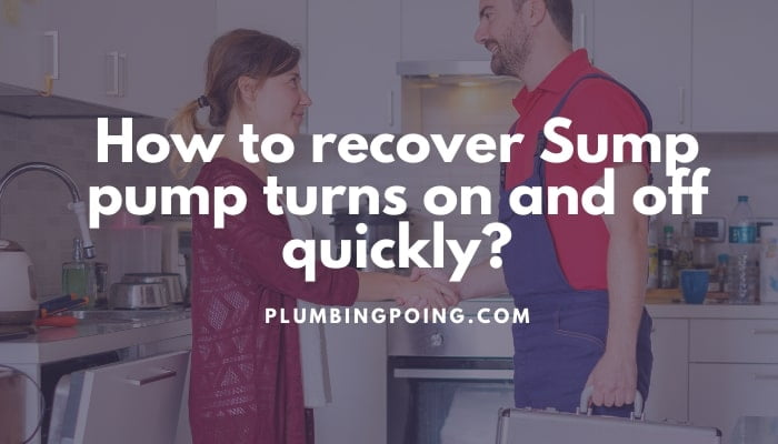 How to recover Sump pump turns on and off quickly