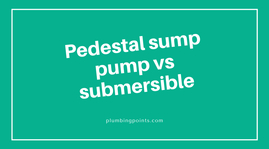 Pedestal sump pump vs submersible